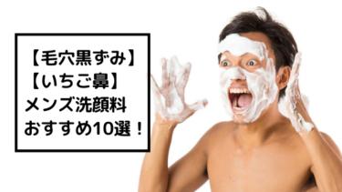 メンズ洗顔料人気ランキング10選!【毛穴・イチゴ鼻が気になる方向け】