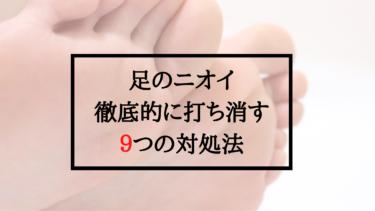 足が臭い時の9つの対処法。原因を知って予防することでニオイを徹底ブロック!
